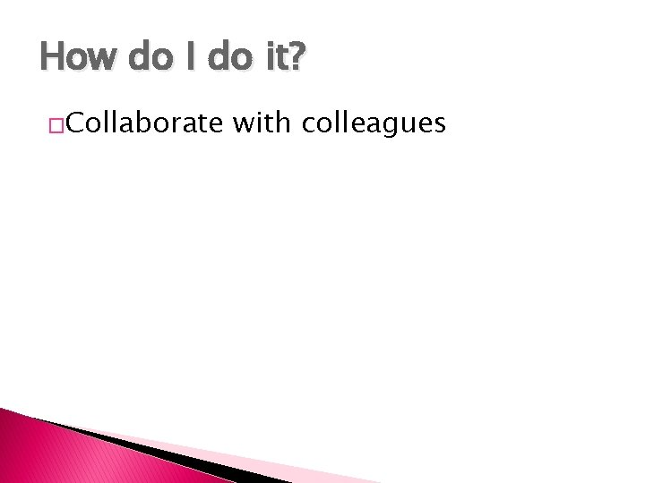 How do I do it? �Collaborate with colleagues