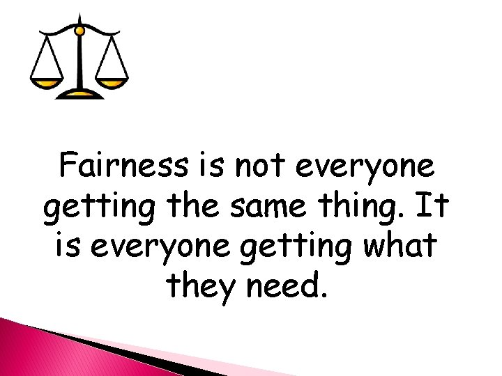Fairness is not everyone getting the same thing. It is everyone getting what they