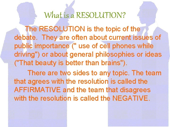 What is a RESOLUTION? The RESOLUTION is the topic of the debate. They are