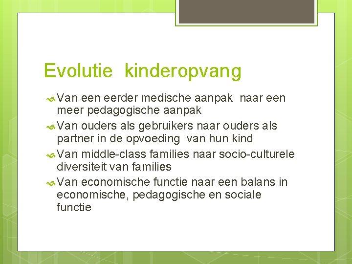 Evolutie kinderopvang Van eerder medische aanpak naar een meer pedagogische aanpak Van ouders als
