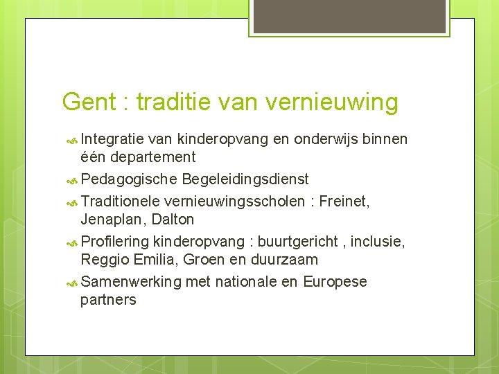 Gent : traditie van vernieuwing Integratie van kinderopvang en onderwijs binnen één departement Pedagogische