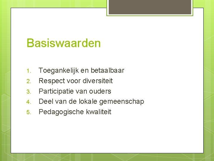Basiswaarden 1. 2. 3. 4. 5. Toegankelijk en betaalbaar Respect voor diversiteit Participatie van