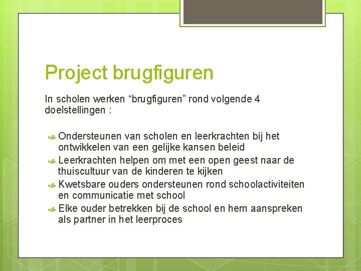 """Project brugfiguren In scholen werken """"brugfiguren"""" rond volgende 4 doelstellingen : Ondersteunen van scholen"""