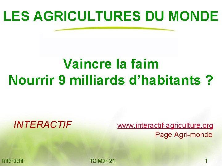 LES AGRICULTURES DU MONDE Vaincre la faim Nourrir 9 milliards d'habitants ? INTERACTIF www.