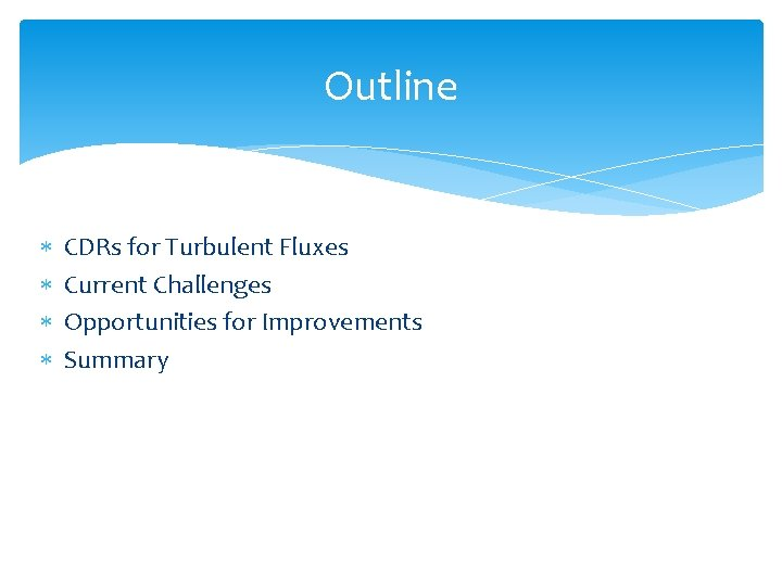 Outline CDRs for Turbulent Fluxes Current Challenges Opportunities for Improvements Summary