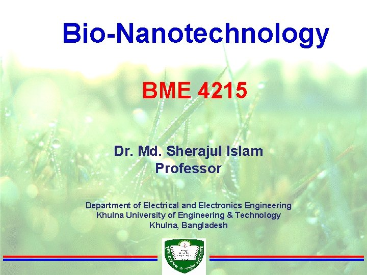 Bio-Nanotechnology BME 4215 Dr. Md. Sherajul Islam Professor Department of Electrical and Electronics Engineering