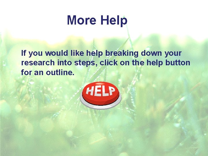 More Help If you would like help breaking down your research into steps, click