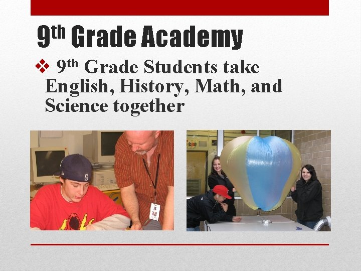 th 9 Grade Academy v 9 th Grade Students take English, History, Math, and