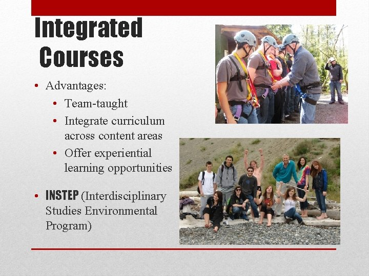 Integrated Courses • Advantages: • Team-taught • Integrate curriculum across content areas • Offer