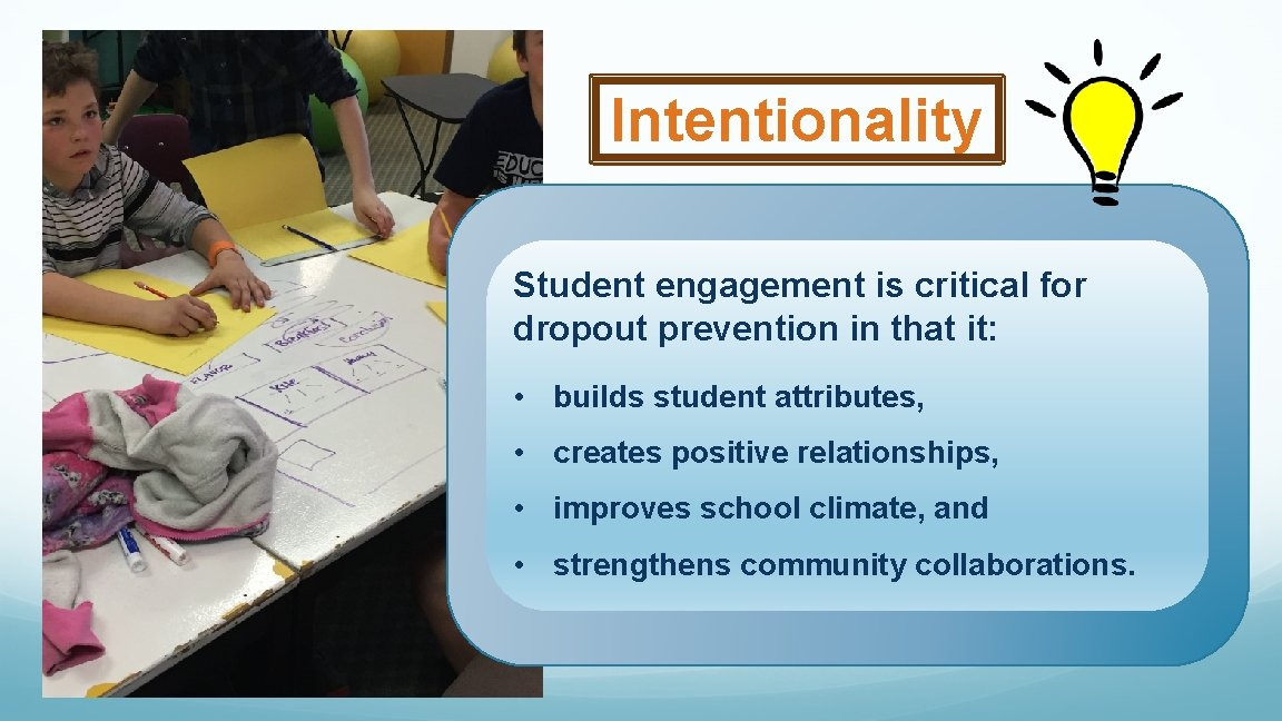 Intentionality Student engagement is critical for dropout prevention in that it: • builds student