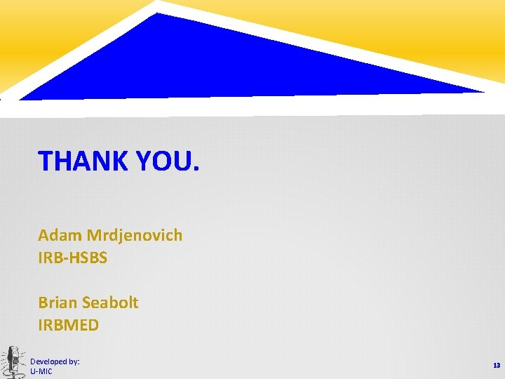 THANK YOU. Adam Mrdjenovich IRB-HSBS Brian Seabolt IRBMED Developed by: U-MIC 13