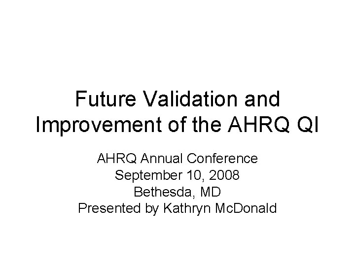 Future Validation and Improvement of the AHRQ QI AHRQ Annual Conference September 10, 2008