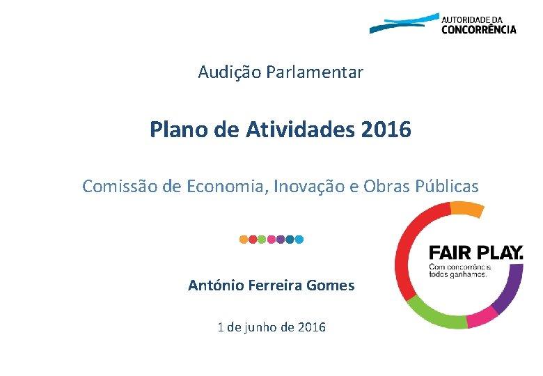 Audição Parlamentar Plano de Atividades 2016 Comissão de Economia, Inovação e Obras Públicas António