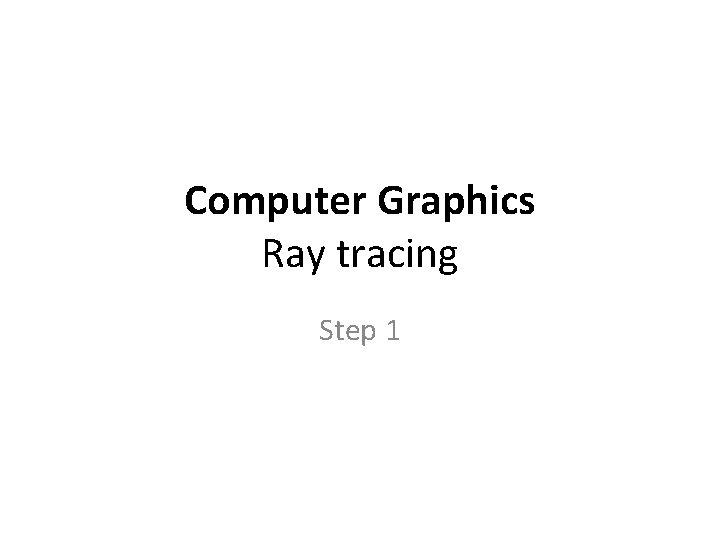 Computer Graphics Ray tracing Step 1