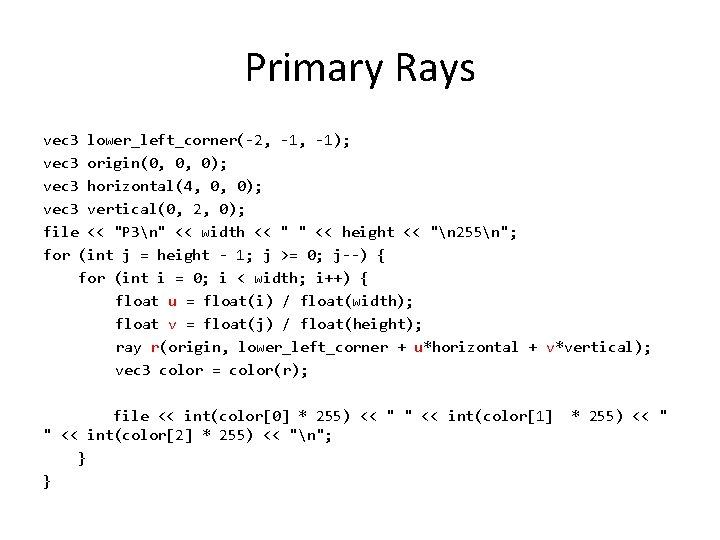 Primary Rays vec 3 lower_left_corner(-2, -1); vec 3 origin(0, 0, 0); vec 3 horizontal(4,