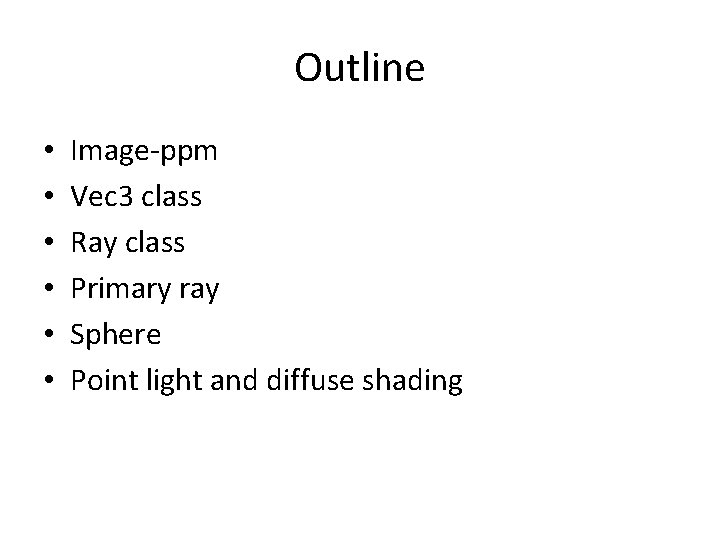 Outline • • • Image-ppm Vec 3 class Ray class Primary ray Sphere Point