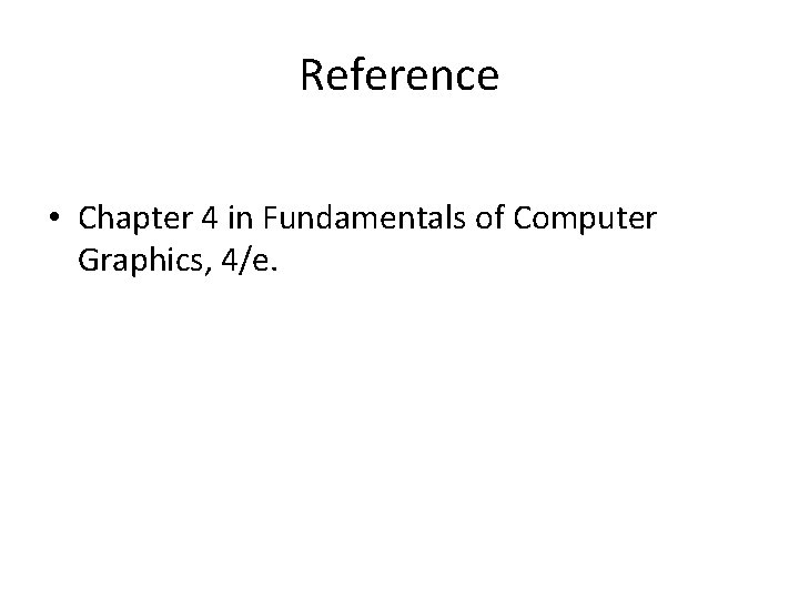 Reference • Chapter 4 in Fundamentals of Computer Graphics, 4/e.