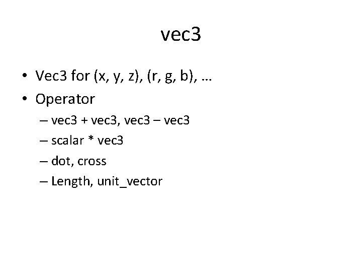 vec 3 • Vec 3 for (x, y, z), (r, g, b), … •