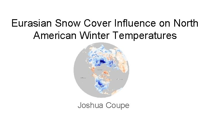 Eurasian Snow Cover Influence on North American Winter Temperatures Joshua Coupe