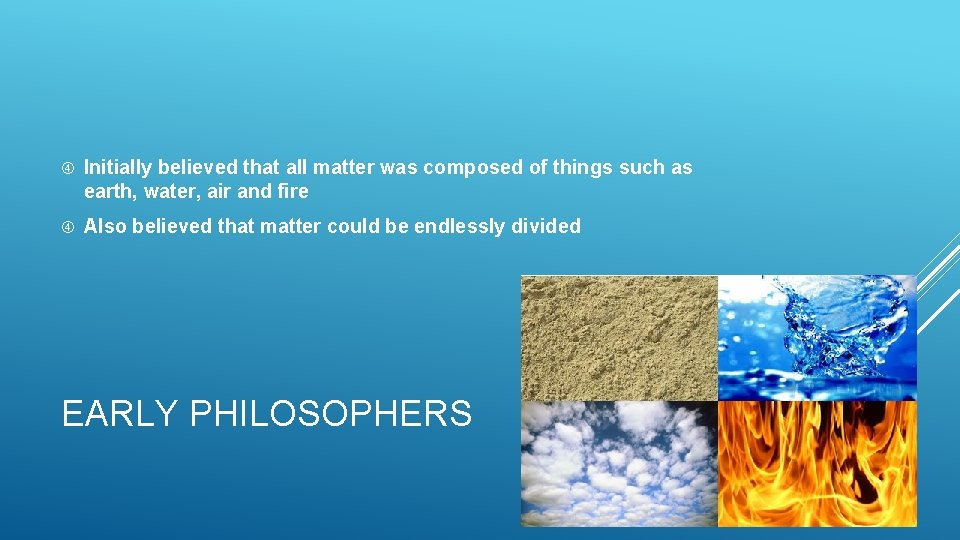 Initially believed that all matter was composed of things such as earth, water,