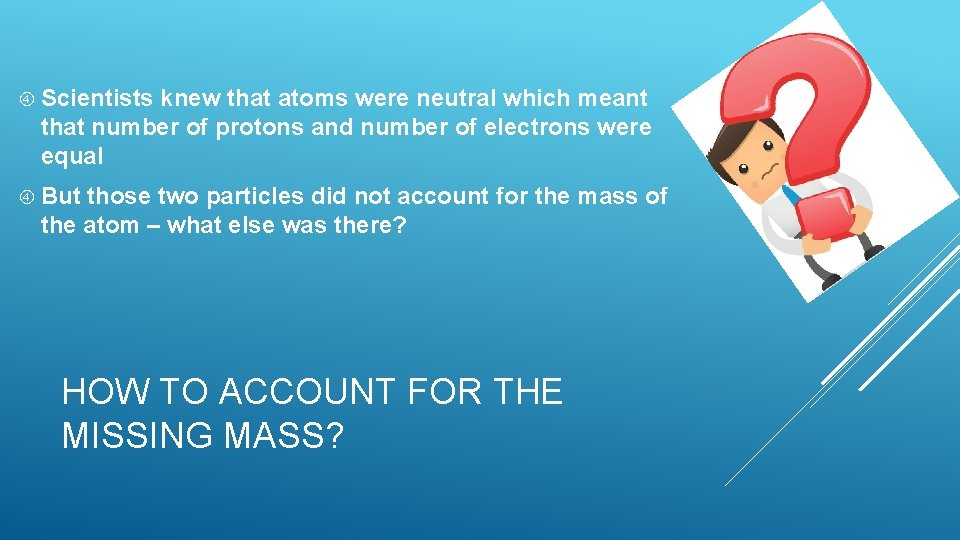 Scientists knew that atoms were neutral which meant that number of protons and