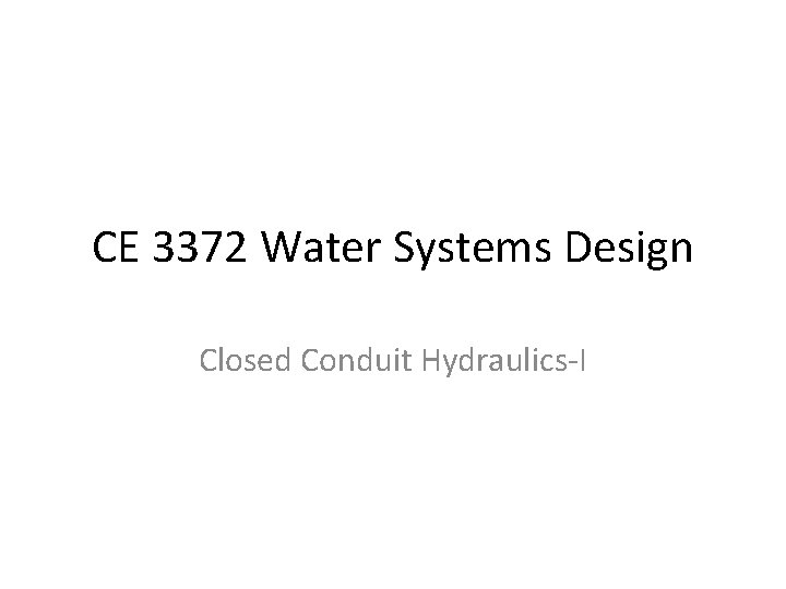 CE 3372 Water Systems Design Closed Conduit Hydraulics-I
