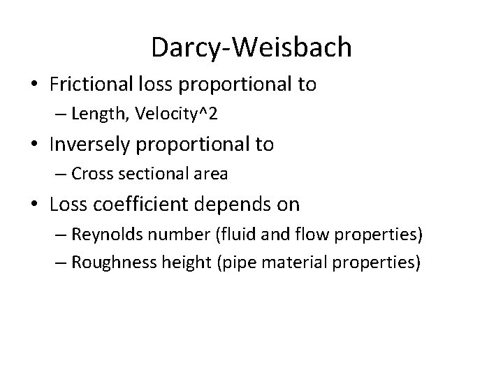 Darcy-Weisbach • Frictional loss proportional to – Length, Velocity^2 • Inversely proportional to –