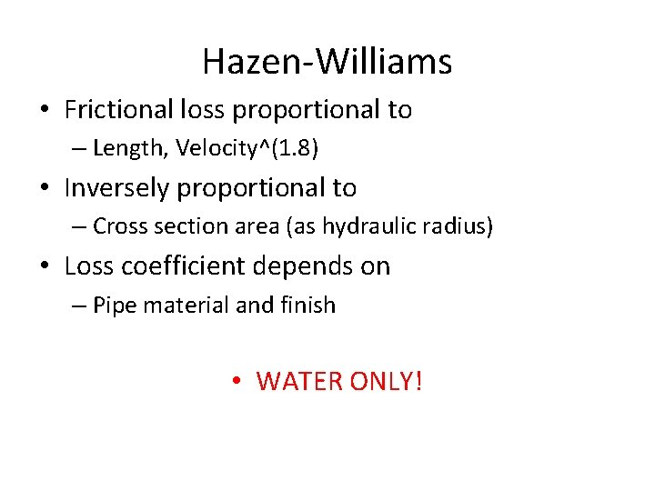 Hazen-Williams • Frictional loss proportional to – Length, Velocity^(1. 8) • Inversely proportional to