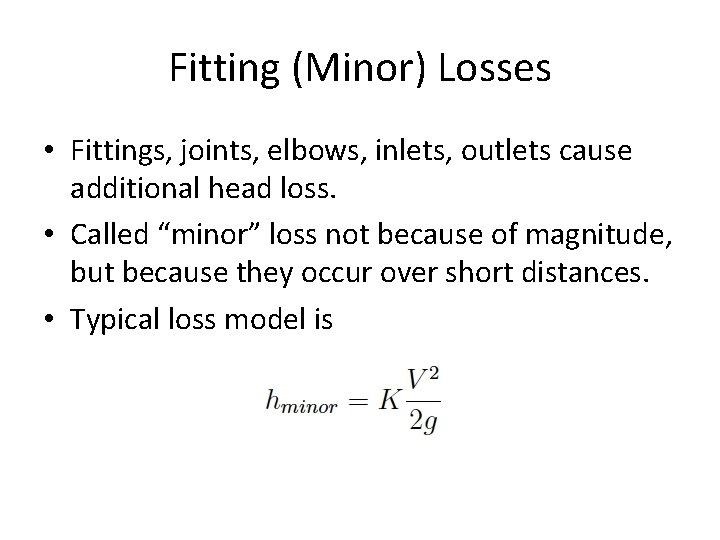 Fitting (Minor) Losses • Fittings, joints, elbows, inlets, outlets cause additional head loss. •
