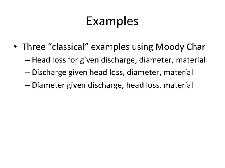 "Examples • Three ""classical"" examples using Moody Char – Head loss for given discharge,"