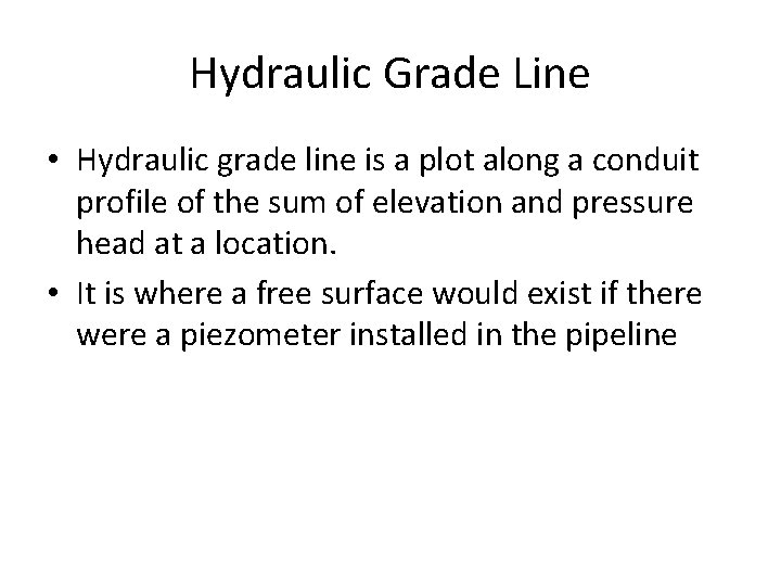 Hydraulic Grade Line • Hydraulic grade line is a plot along a conduit profile