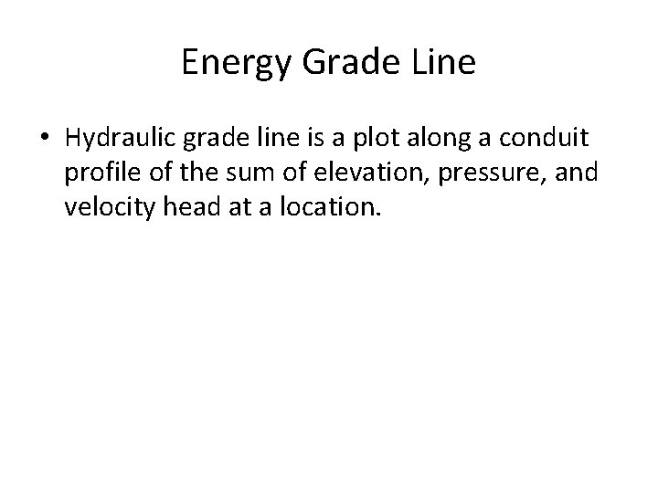 Energy Grade Line • Hydraulic grade line is a plot along a conduit profile