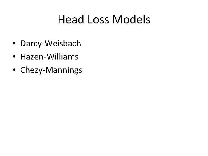 Head Loss Models • Darcy-Weisbach • Hazen-Williams • Chezy-Mannings