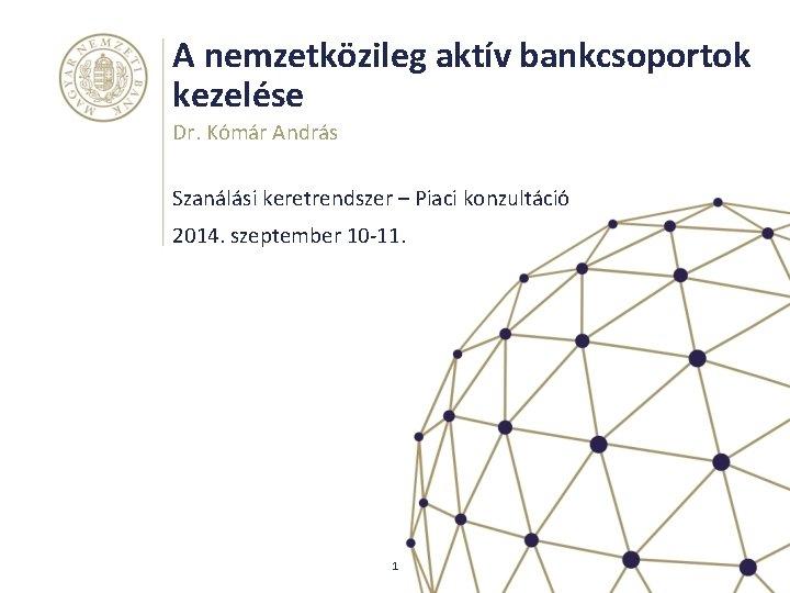 A nemzetközileg aktív bankcsoportok kezelése Dr. Kómár András Szanálási keretrendszer – Piaci konzultáció 2014.