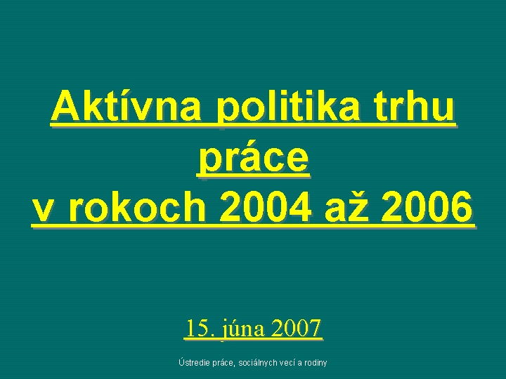 Aktívna politika trhu práce v rokoch 2004 až 2006 15. júna 2007 Ústredie práce,