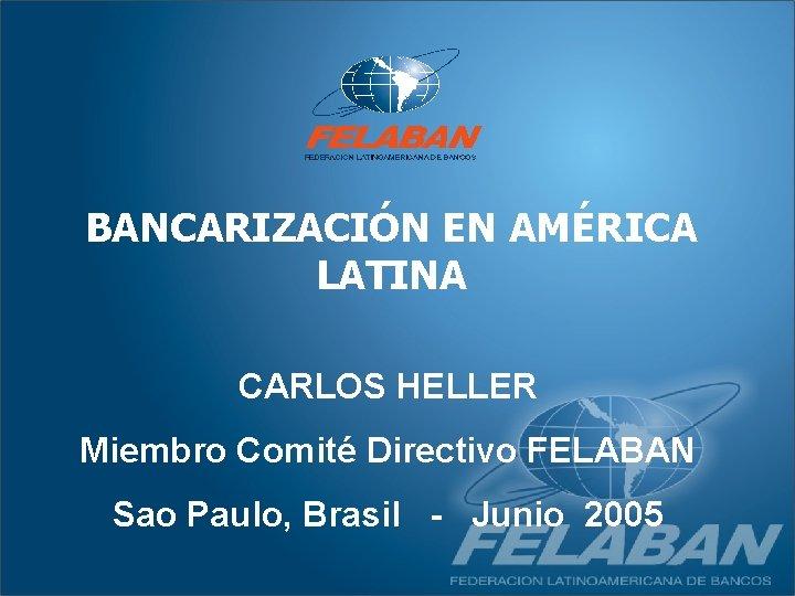 BANCARIZACIÓN EN AMÉRICA LATINA CARLOS HELLER Miembro Comité Directivo FELABAN Sao Paulo, Brasil -