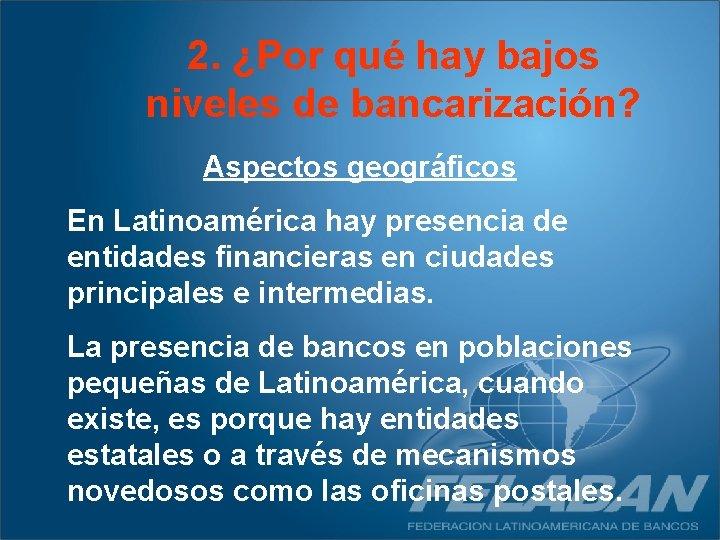 2. ¿Por qué hay bajos niveles de bancarización? Aspectos geográficos En Latinoamérica hay presencia