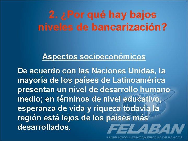 2. ¿Por qué hay bajos niveles de bancarización? Aspectos socioeconómicos De acuerdo con las
