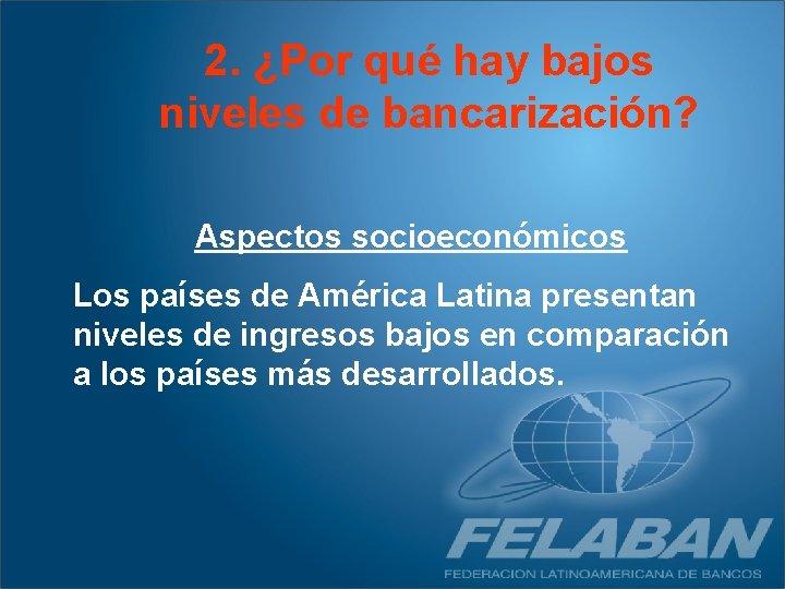 2. ¿Por qué hay bajos niveles de bancarización? Aspectos socioeconómicos Los países de América