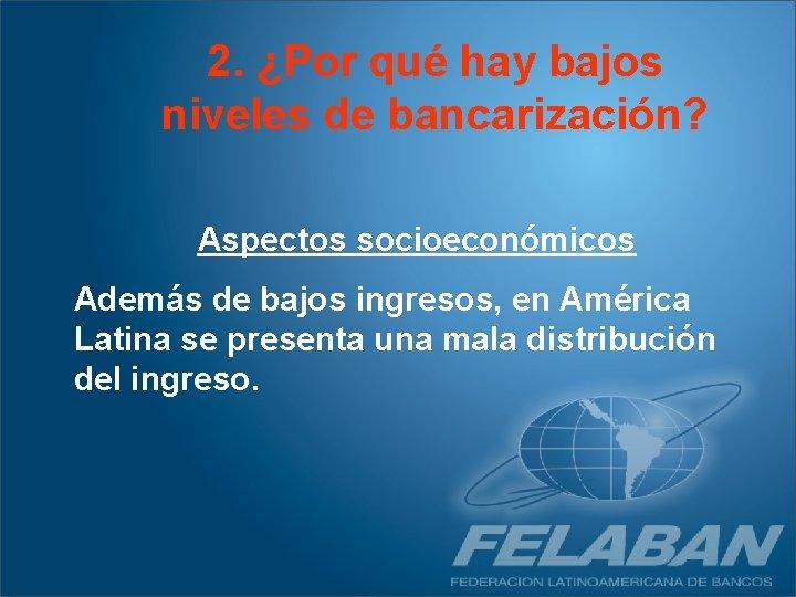 2. ¿Por qué hay bajos niveles de bancarización? Aspectos socioeconómicos Además de bajos ingresos,