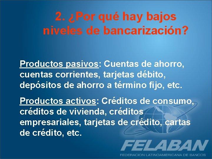 2. ¿Por qué hay bajos niveles de bancarización? Productos pasivos: Cuentas de ahorro, cuentas