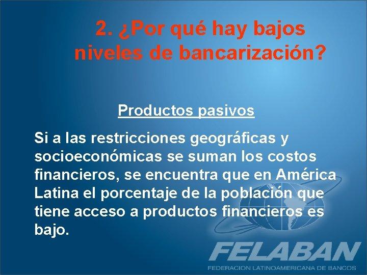 2. ¿Por qué hay bajos niveles de bancarización? Productos pasivos Si a las restricciones
