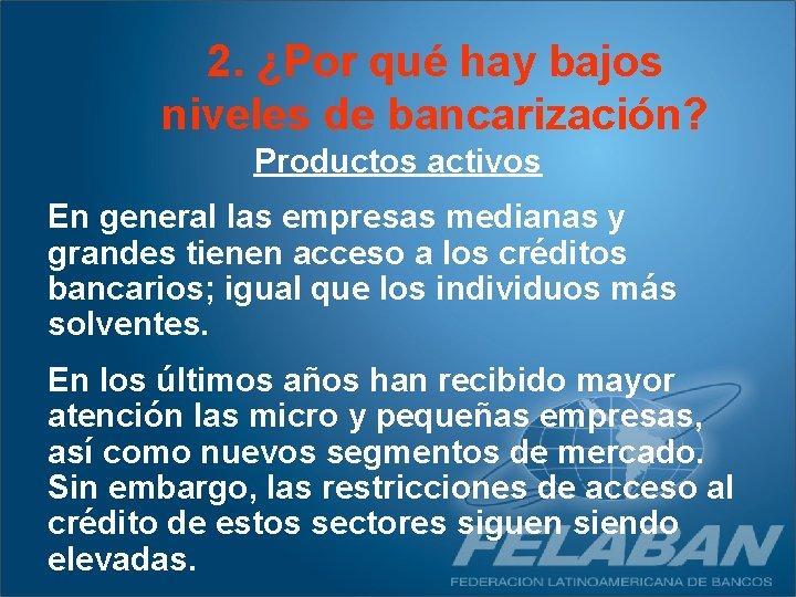 2. ¿Por qué hay bajos niveles de bancarización? Productos activos En general las empresas