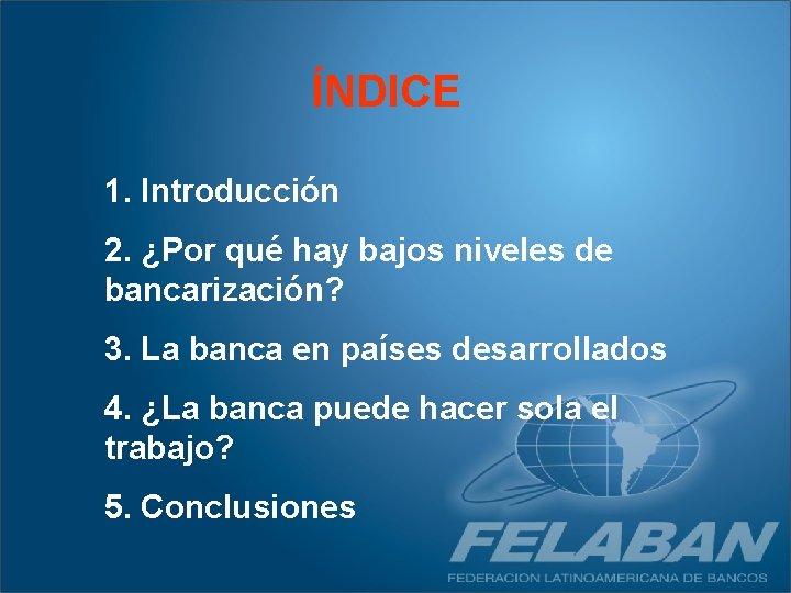 ÍNDICE 1. Introducción 2. ¿Por qué hay bajos niveles de bancarización? 3. La banca