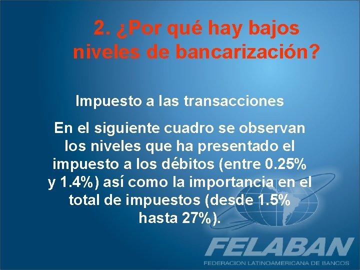 2. ¿Por qué hay bajos niveles de bancarización? Impuesto a las transacciones En el