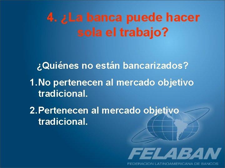 4. ¿La banca puede hacer sola el trabajo? ¿Quiénes no están bancarizados? 1. No