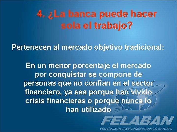 4. ¿La banca puede hacer sola el trabajo? Pertenecen al mercado objetivo tradicional: En