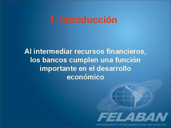1. Introducción Al intermediar recursos financieros, los bancos cumplen una función importante en el