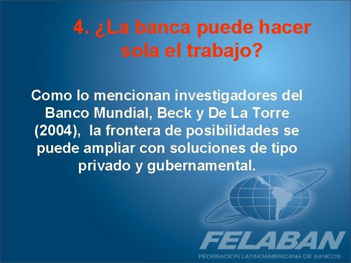 4. ¿La banca puede hacer sola el trabajo? Como lo mencionan investigadores del Banco