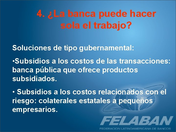 4. ¿La banca puede hacer sola el trabajo? Soluciones de tipo gubernamental: • Subsidios